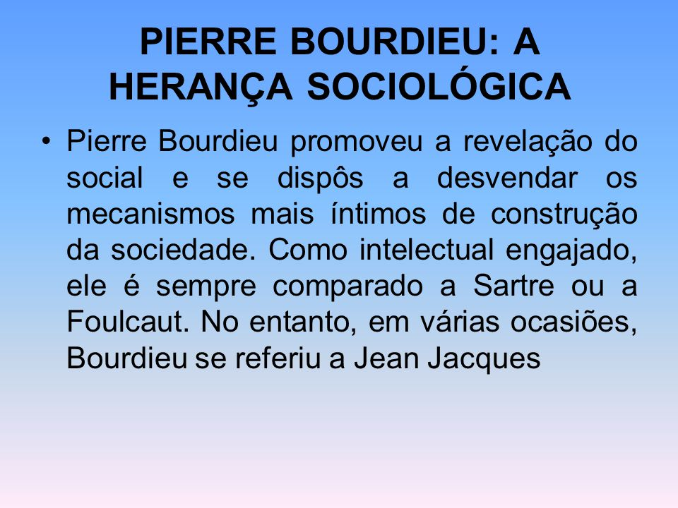 PIERRE BOURDIEU: A HERANÇA SOCIOLÓGICA Pierre Bourdieu promoveu a revelação do social e se dispôs a desvendar os mecanismos mais íntimos de construção