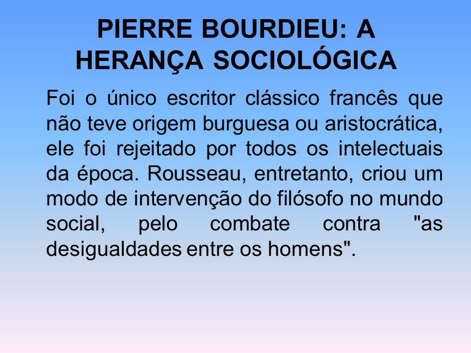 PIERRE BOURDIEU: A HERANÇA SOCIOLÓGICA Foi o único escritor clássico francês que não teve origem burguesa ou aristocrática, ele foi rejeitado por todo