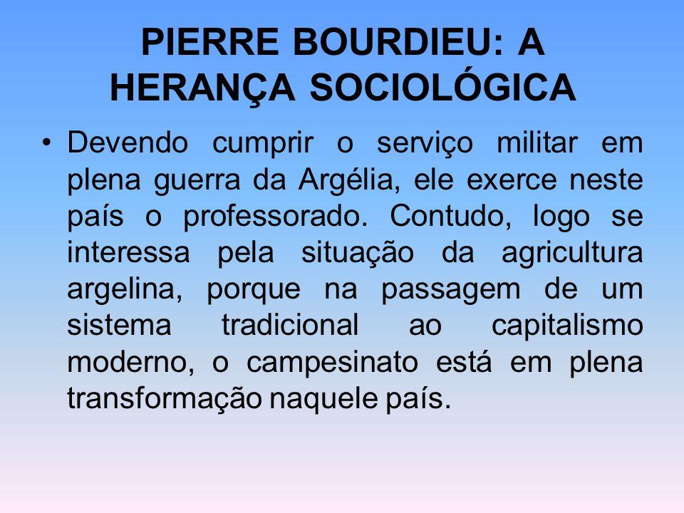 PIERRE BOURDIEU: A HERANÇA SOCIOLÓGICA Devendo cumprir o serviço militar em plena guerra da Argélia, ele exerce neste país o professorado. Contudo, lo