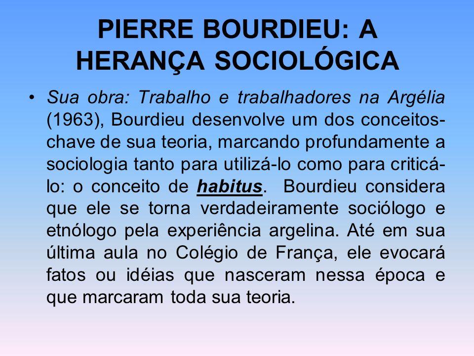 PIERRE BOURDIEU: A HERANÇA SOCIOLÓGICA Sua obra: Trabalho e trabalhadores na Argélia (1963), Bourdieu desenvolve um dos conceitos- chave de sua teoria