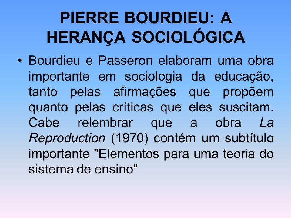 PIERRE BOURDIEU: A HERANÇA SOCIOLÓGICA Bourdieu e Passeron elaboram uma obra importante em sociologia da educação, tanto pelas afirmações que propõem