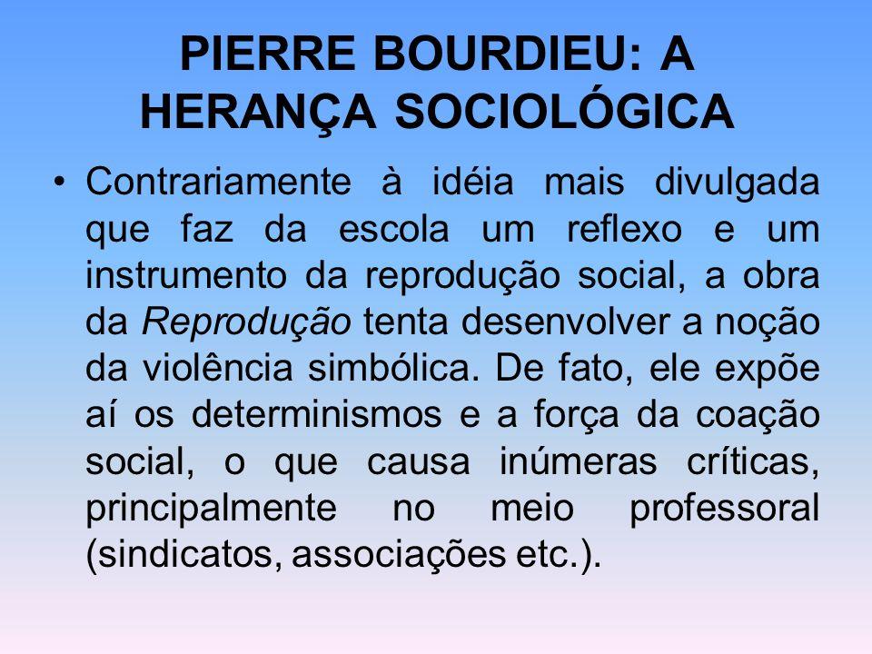 PIERRE BOURDIEU: A HERANÇA SOCIOLÓGICA Através do uso da noção de violência simbólica ele tenta desvendar o mecanismo que faz com que os indivíduos vejam como natural as representações ou as idéias sociais dominanantes.