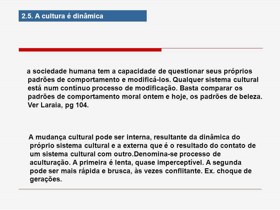 2.5. A cultura é dinâmica a sociedade humana tem a capacidade de questionar seus próprios padrões de comportamento e modificá-los. Qualquer sistema cu