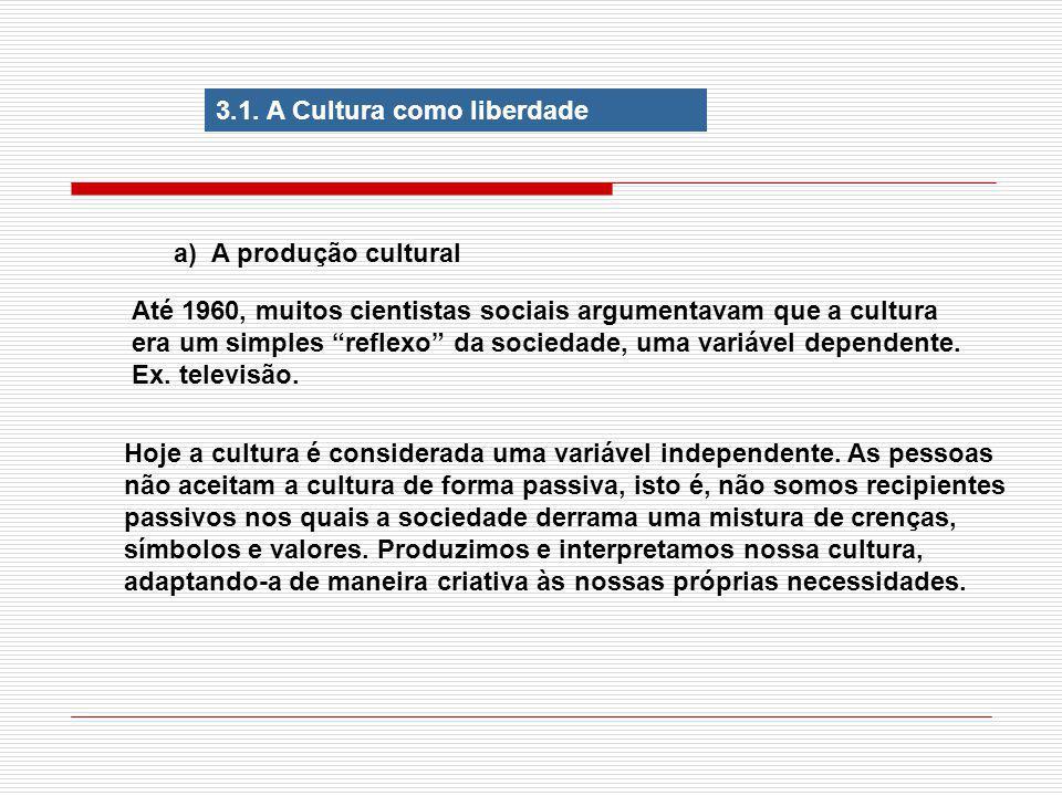 3.1. A Cultura como liberdade a) A produção cultural Até 1960, muitos cientistas sociais argumentavam que a cultura era um simples reflexo da sociedad