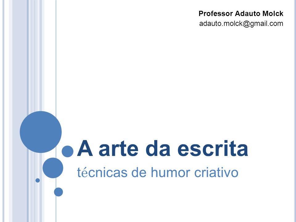 A arte da escrita t é cnicas de humor criativo Professor Adauto Molck adauto.molck@gmail.com