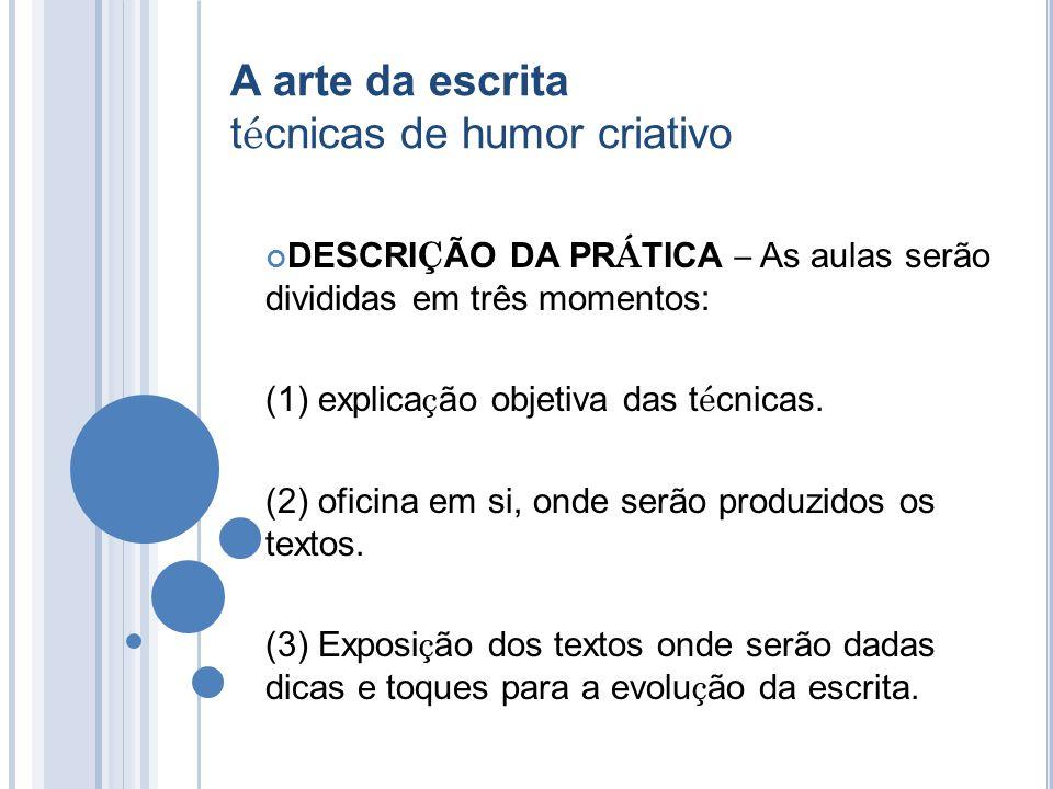 A arte da escrita t é cnicas de humor criativo DESCRI Ç ÃO DA PR Á TICA – As aulas serão divididas em três momentos: (1) explica ç ão objetiva das t é cnicas.
