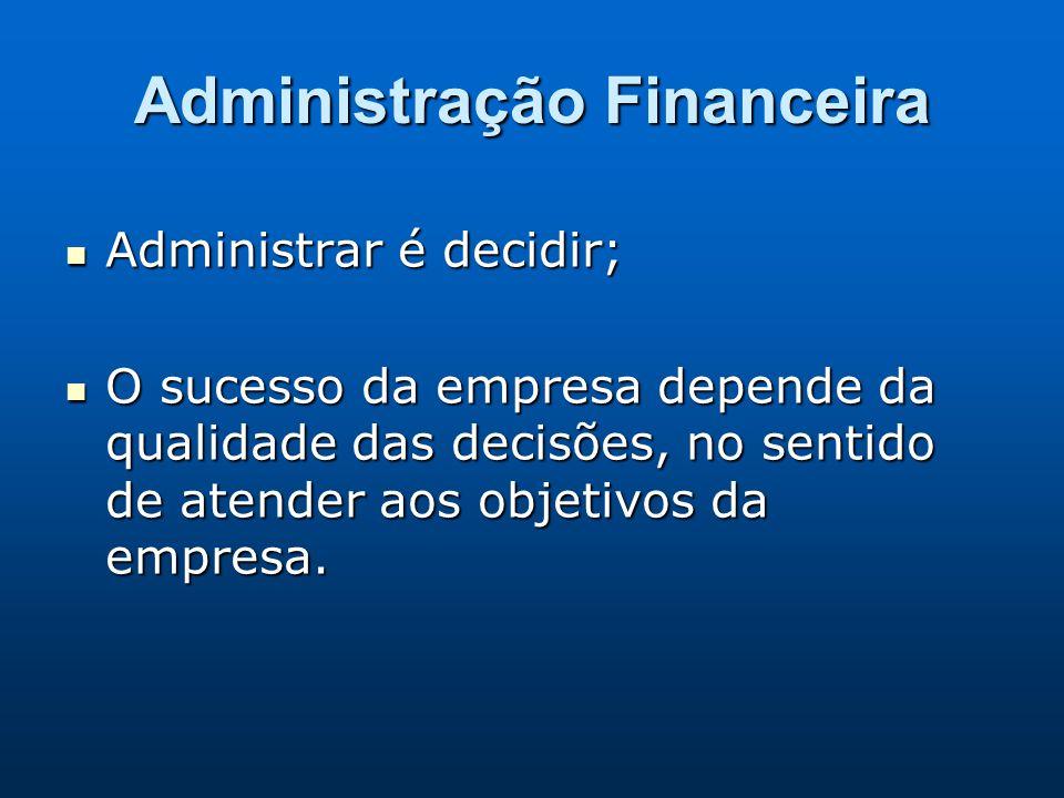Administração Financeira Administrar é decidir; Administrar é decidir; O sucesso da empresa depende da qualidade das decisões, no sentido de atender a