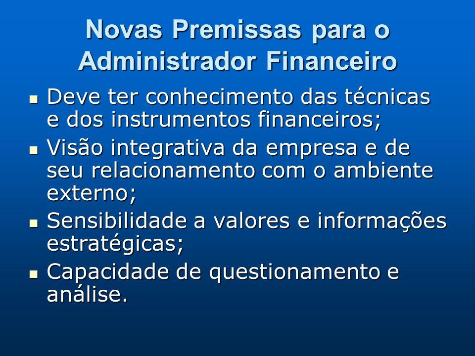 Novas Premissas para o Administrador Financeiro Deve ter conhecimento das técnicas e dos instrumentos financeiros; Deve ter conhecimento das técnicas