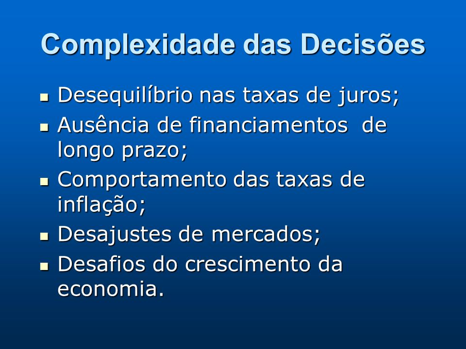 Complexidade das Decisões Desequilíbrio nas taxas de juros; Desequilíbrio nas taxas de juros; Ausência de financiamentos de longo prazo; Ausência de f