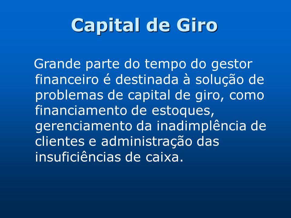 Capital de Giro Grande parte do tempo do gestor financeiro é destinada à solução de problemas de capital de giro, como financiamento de estoques, gere