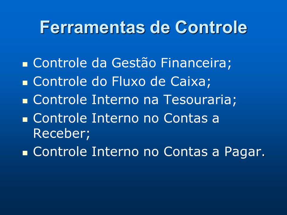 Ferramentas de Controle Controle da Gestão Financeira; Controle do Fluxo de Caixa; Controle Interno na Tesouraria; Controle Interno no Contas a Recebe