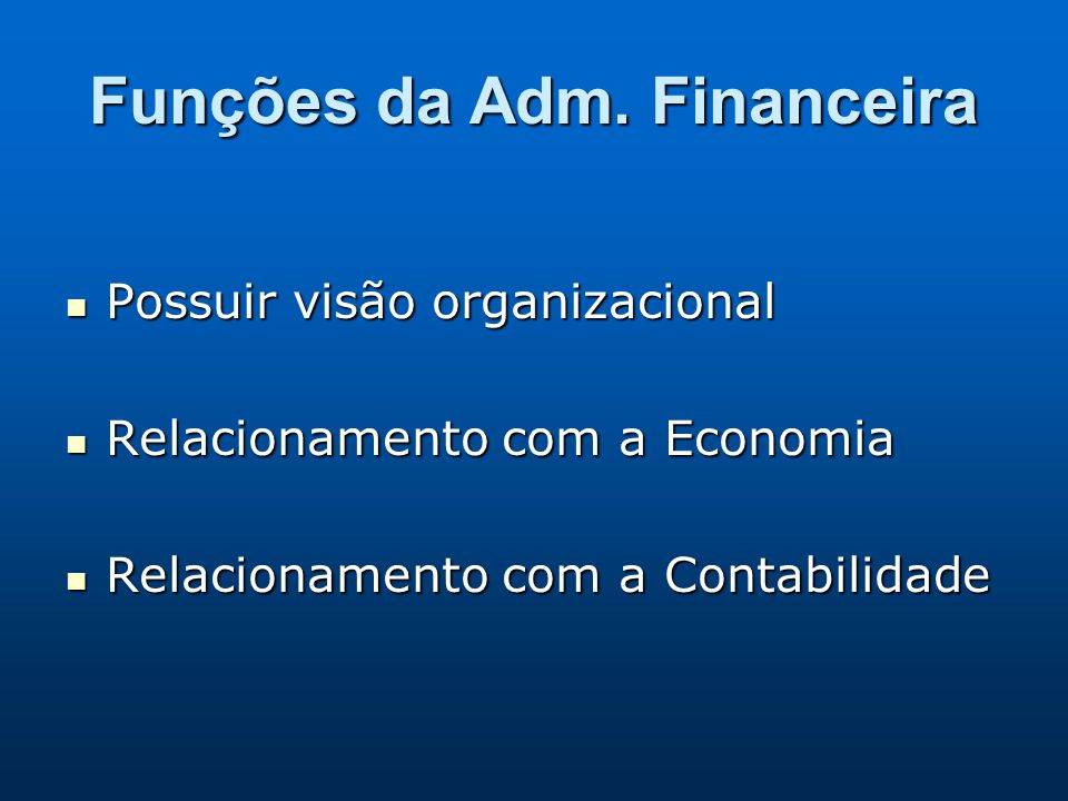 Funções da Adm. Financeira Possuir visão organizacional Possuir visão organizacional Relacionamento com a Economia Relacionamento com a Economia Relac