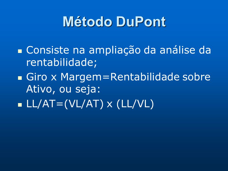 Método DuPont Consiste na ampliação da análise da rentabilidade; Giro x Margem=Rentabilidade sobre Ativo, ou seja: LL/AT=(VL/AT) x (LL/VL)
