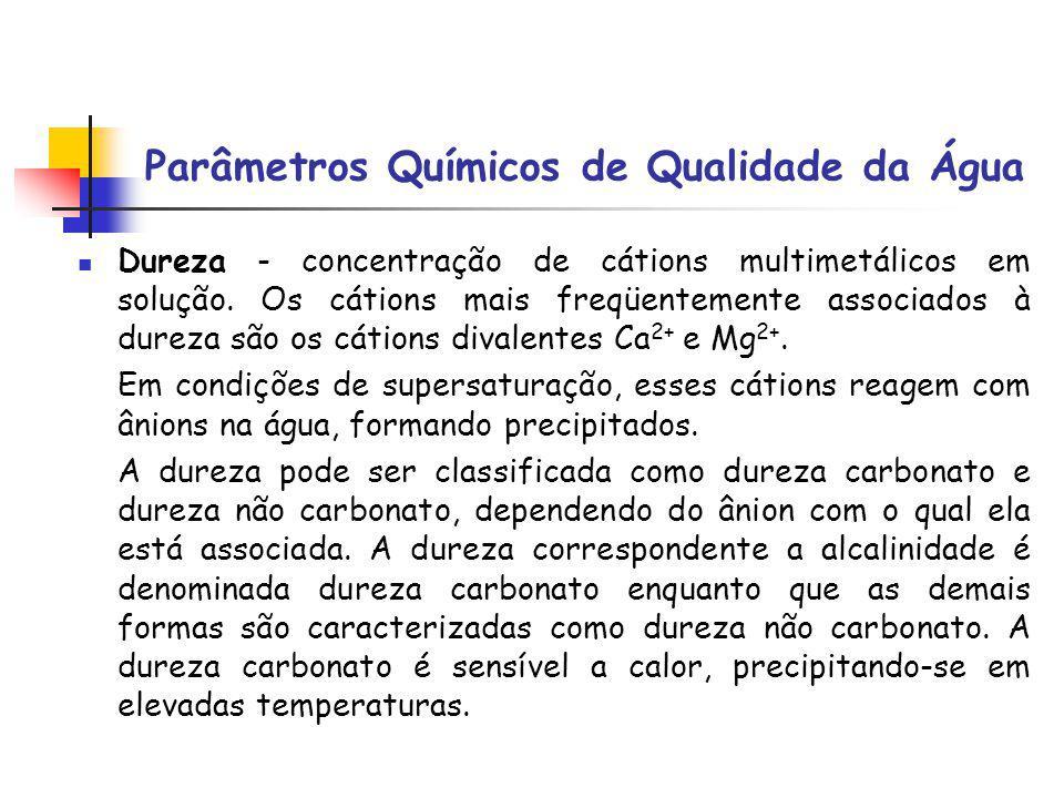 Parâmetros Químicos de Qualidade da Água Dureza - concentração de cátions multimetálicos em solução. Os cátions mais freqüentemente associados à durez
