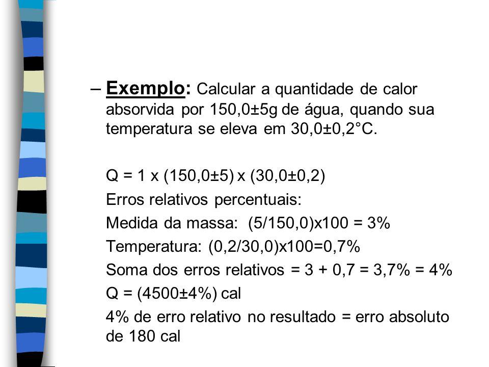 –Exemplo: Calcular a quantidade de calor absorvida por 150,0±5g de água, quando sua temperatura se eleva em 30,0±0,2°C. Q = 1 x (150,0±5) x (30,0±0,2)