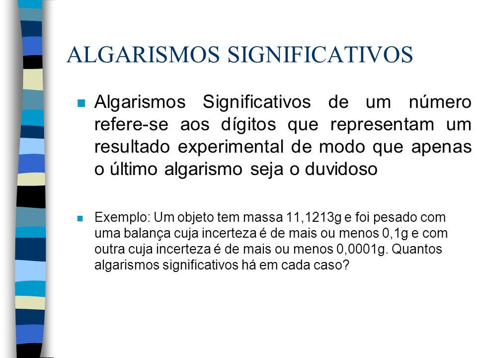 ALGARISMOS SIGNIFICATIVOS n Algarismos Significativos de um número refere-se aos dígitos que representam um resultado experimental de modo que apenas