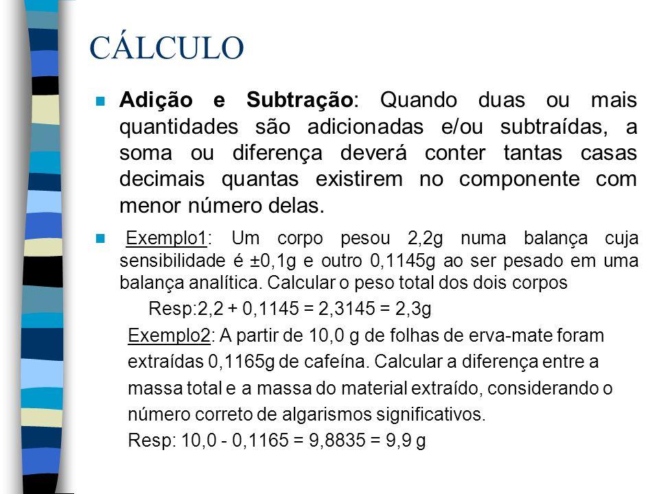 CÁLCULO n Adição e Subtração: Quando duas ou mais quantidades são adicionadas e/ou subtraídas, a soma ou diferença deverá conter tantas casas decimais