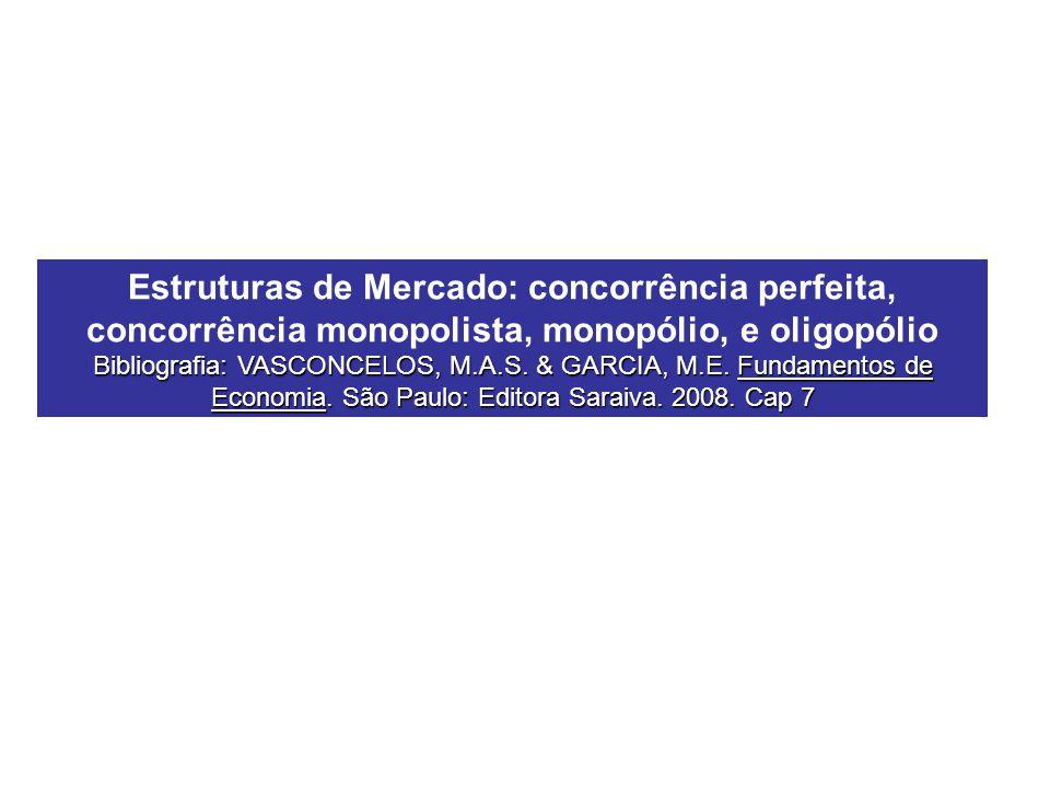 Estruturas de Mercado: concorrência perfeita, concorrência monopolista, monopólio, e oligopólio Bibliografia: VASCONCELOS, M.A.S. & GARCIA, M.E. Funda