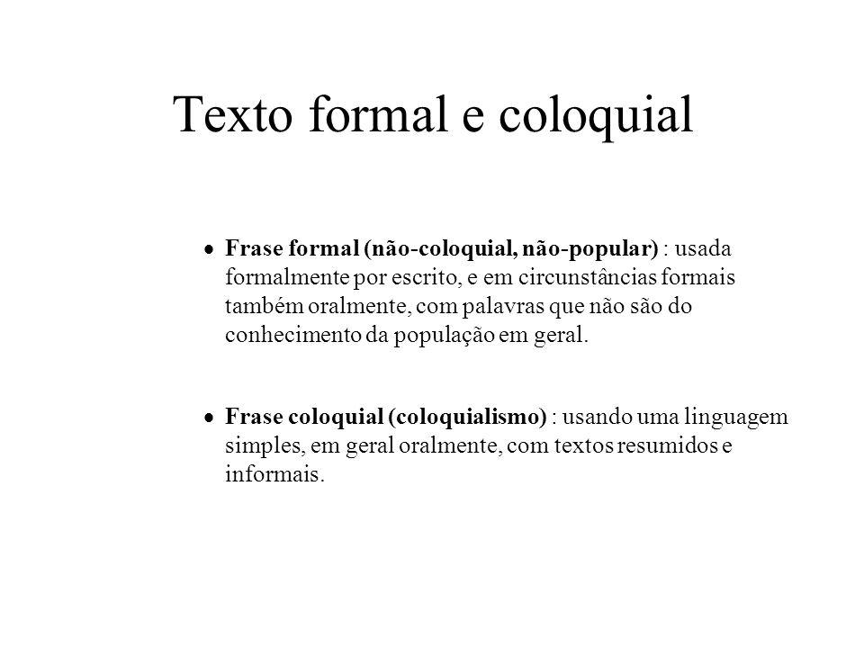 Texto formal e coloquial Frase formal (não-coloquial, não-popular) : usada formalmente por escrito, e em circunstâncias formais também oralmente, com