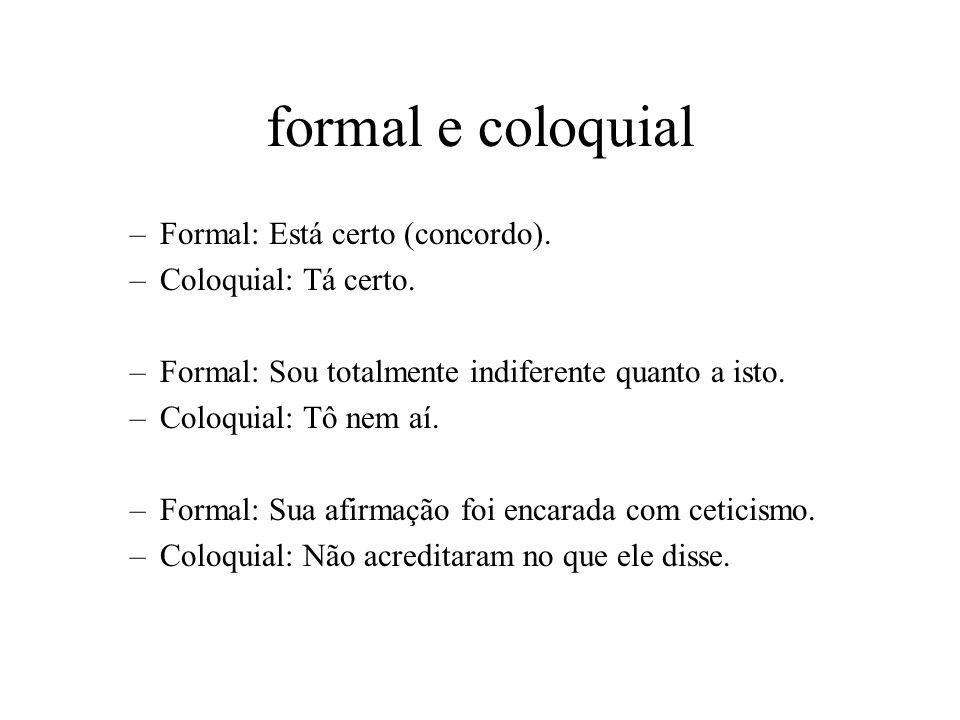 formal e coloquial –Formal: Está certo (concordo). –Coloquial: Tá certo. –Formal: Sou totalmente indiferente quanto a isto. –Coloquial: Tô nem aí. –Fo