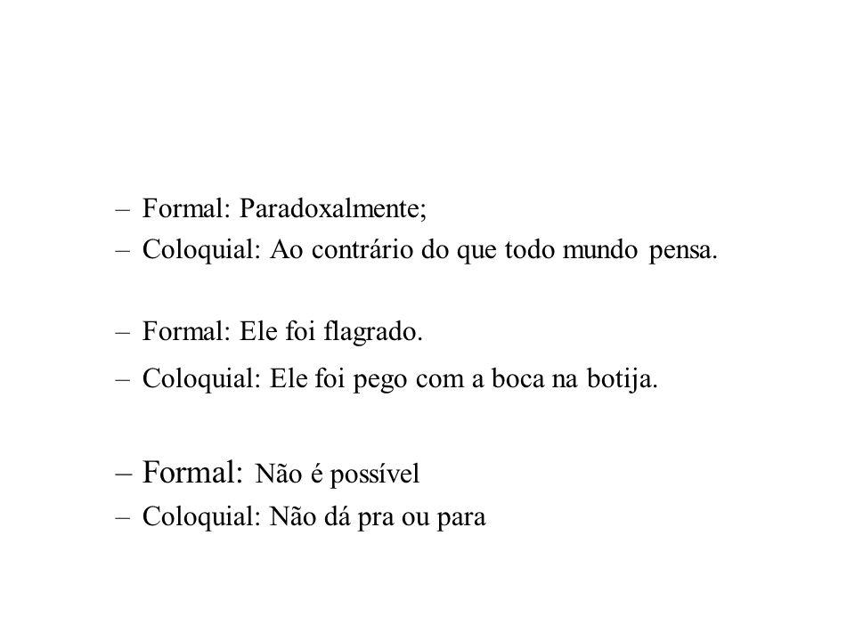 –Formal: Paradoxalmente; –Coloquial: Ao contrário do que todo mundo pensa. –Formal: Ele foi flagrado. –Coloquial: Ele foi pego com a boca na botija. –