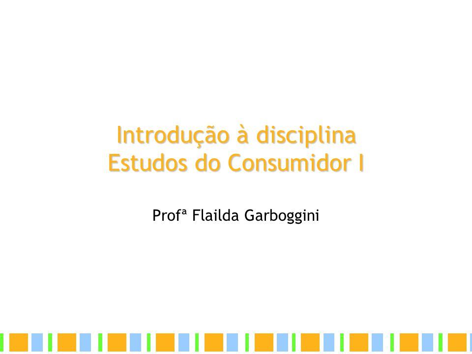 Introdução à disciplina Estudos do Consumidor I Profª Flailda Garboggini