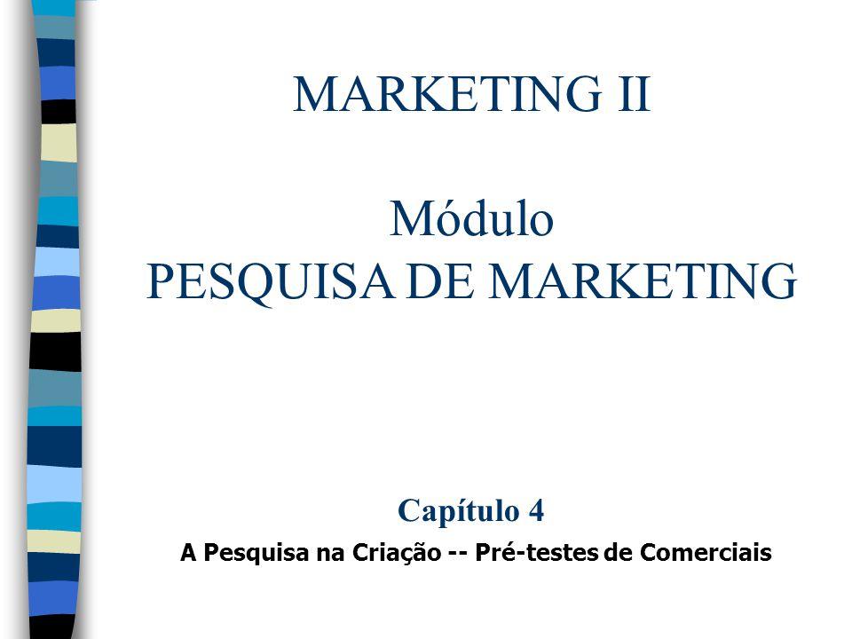 MARKETING II Módulo PESQUISA DE MARKETING Capítulo 4 A Pesquisa na Criação -- Pré-testes de Comerciais