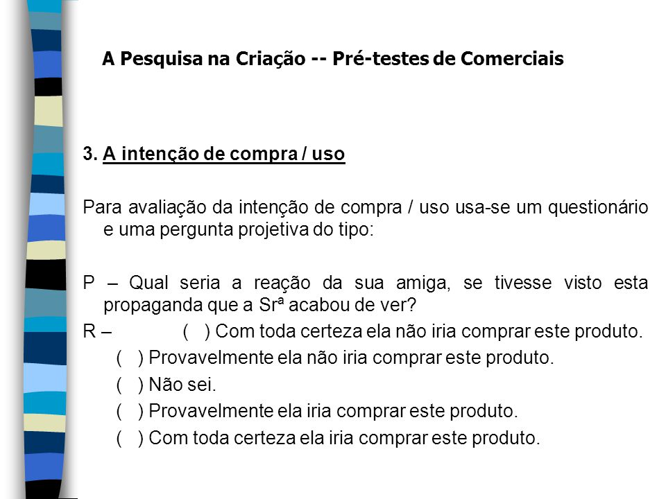 3. A intenção de compra / uso Para avaliação da intenção de compra / uso usa-se um questionário e uma pergunta projetiva do tipo: P – Qual seria a rea