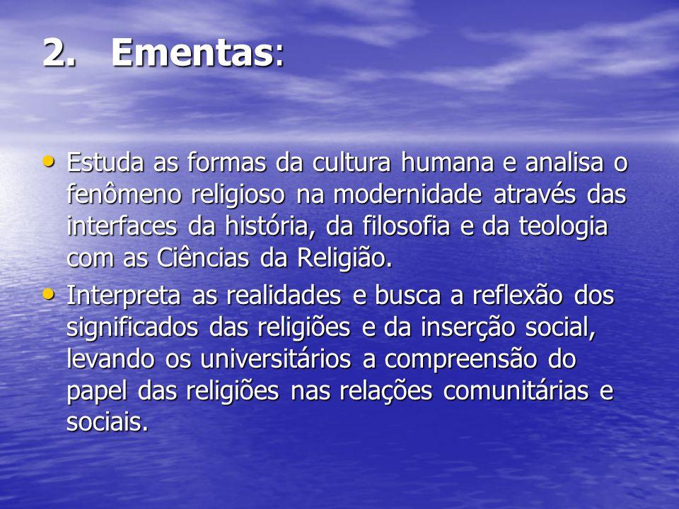 2. Ementas: Estuda as formas da cultura humana e analisa o fenômeno religioso na modernidade através das interfaces da história, da filosofia e da teo