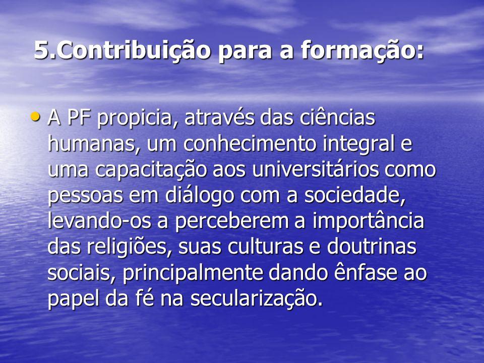 5.Contribuição para a formação: A PF propicia, através das ciências humanas, um conhecimento integral e uma capacitação aos universitários como pessoa
