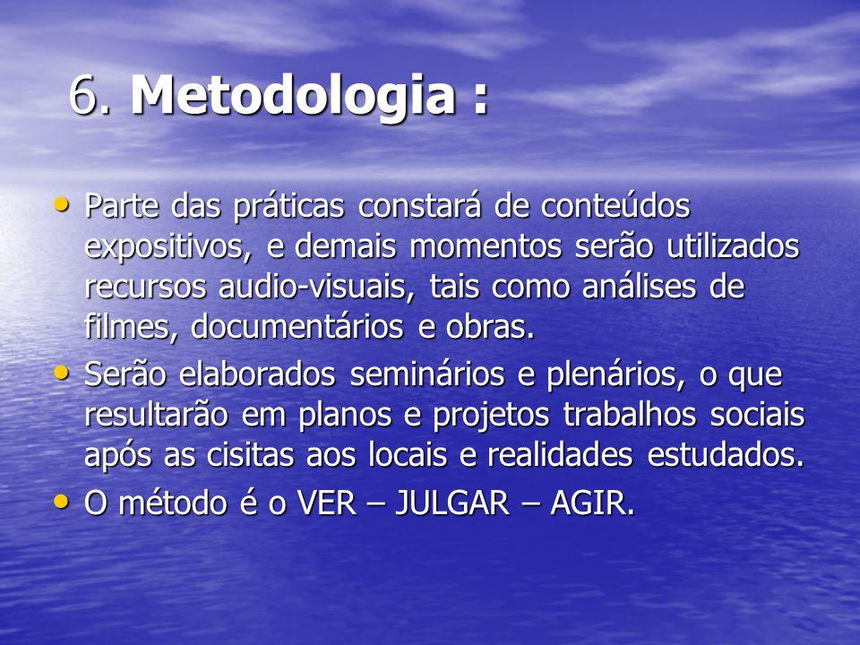 6. Metodologia : 6. Metodologia : Parte das práticas constará de conteúdos expositivos, e demais momentos serão utilizados recursos audio-visuais, tai