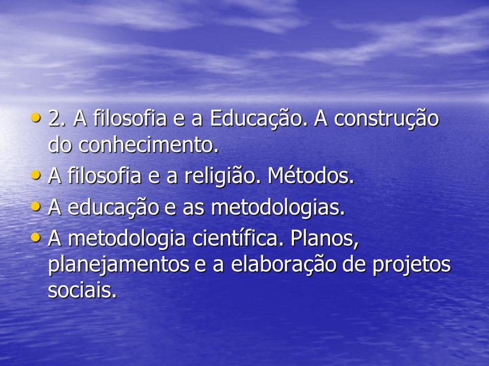 2. A filosofia e a Educação. A construção do conhecimento. 2. A filosofia e a Educação. A construção do conhecimento. A filosofia e a religião. Método