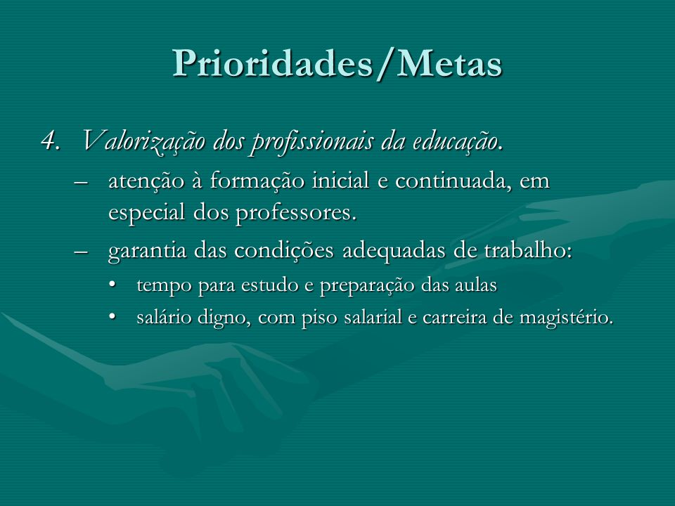 Prioridades/Metas 4.Valorização dos profissionais da educação. –atenção à formação inicial e continuada, em especial dos professores. –garantia das co