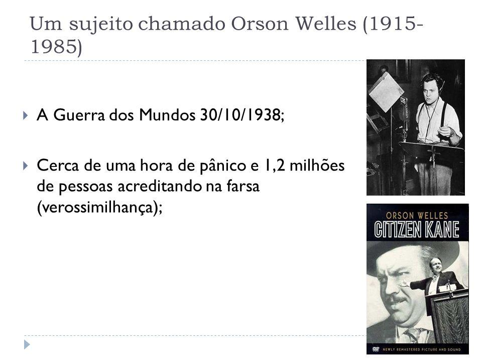 Um sujeito chamado Orson Welles (1915- 1985) A Guerra dos Mundos 30/10/1938; Cerca de uma hora de pânico e 1,2 milhões de pessoas acreditando na farsa