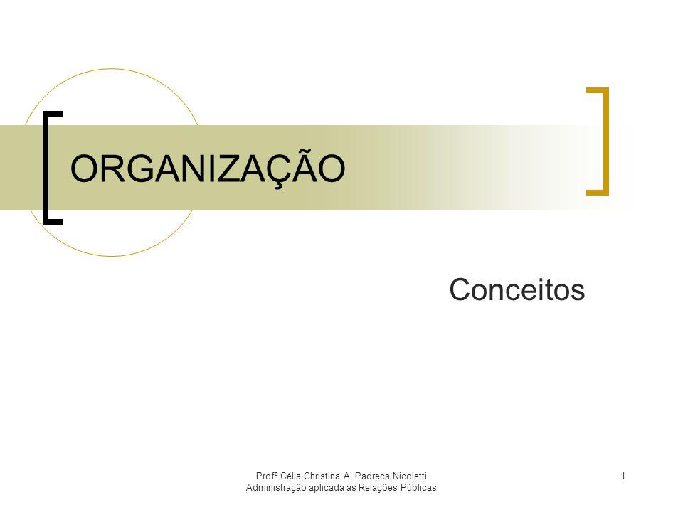 Profª Célia Christina A. Padreca Nicoletti Administração aplicada as Relações Públicas 1 ORGANIZAÇÃO Conceitos