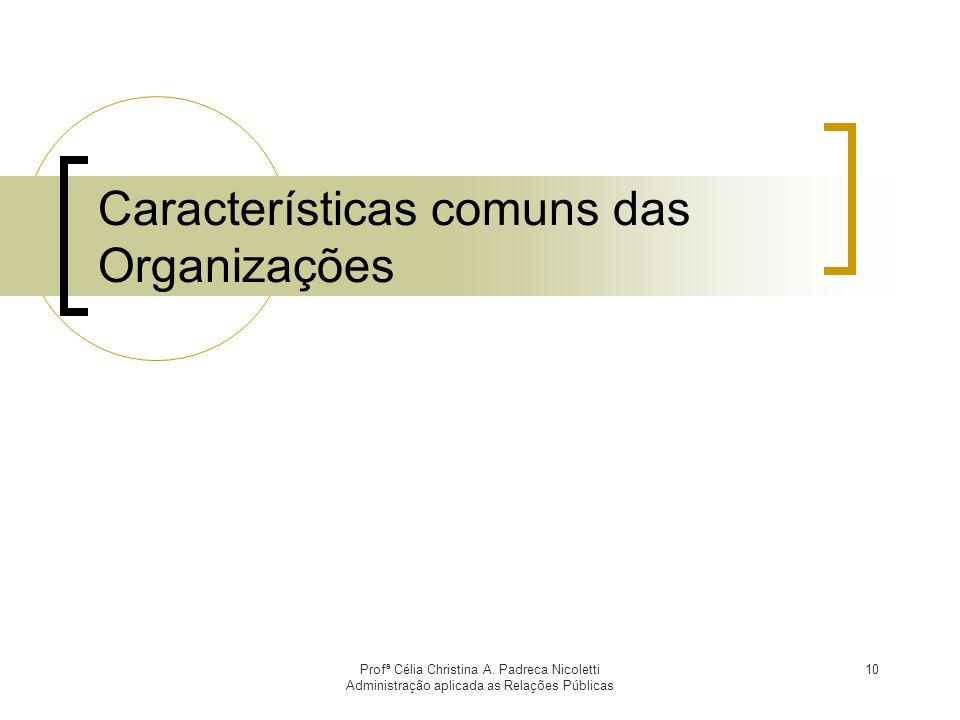 Profª Célia Christina A. Padreca Nicoletti Administração aplicada as Relações Públicas 10 Características comuns das Organizações