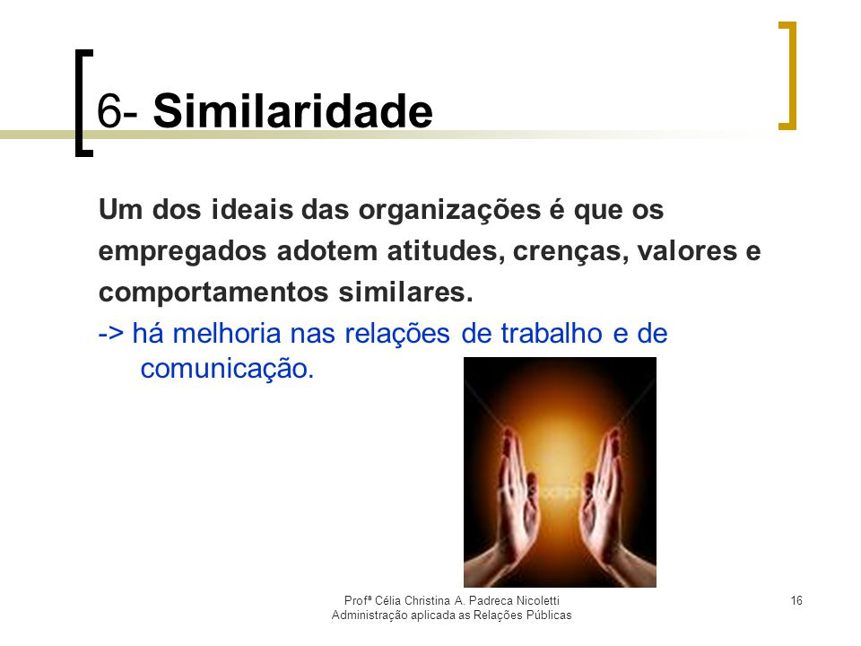 Profª Célia Christina A. Padreca Nicoletti Administração aplicada as Relações Públicas 16 6- Similaridade Um dos ideais das organizações é que os empr