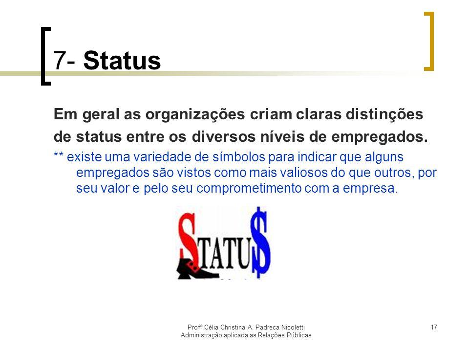 Profª Célia Christina A. Padreca Nicoletti Administração aplicada as Relações Públicas 17 7- Status Em geral as organizações criam claras distinções d