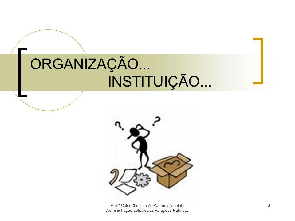 Profª Célia Christina A. Padreca Nicoletti Administração aplicada as Relações Públicas 3 ORGANIZAÇÃO... INSTITUIÇÃO...
