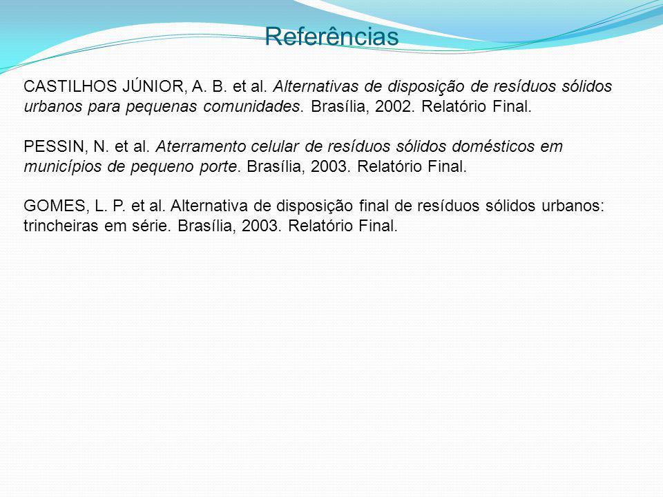 Referências CASTILHOS JÚNIOR, A. B. et al. Alternativas de disposição de resíduos sólidos urbanos para pequenas comunidades. Brasília, 2002. Relatório