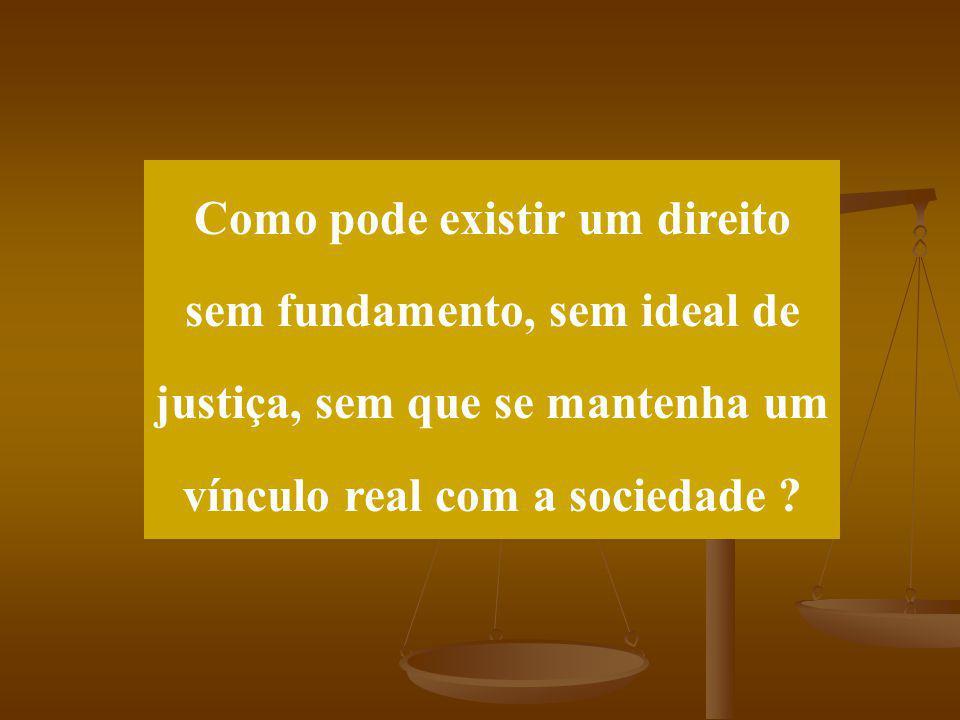 Como pode existir um direito sem fundamento, sem ideal de justiça, sem que se mantenha um vínculo real com a sociedade ?