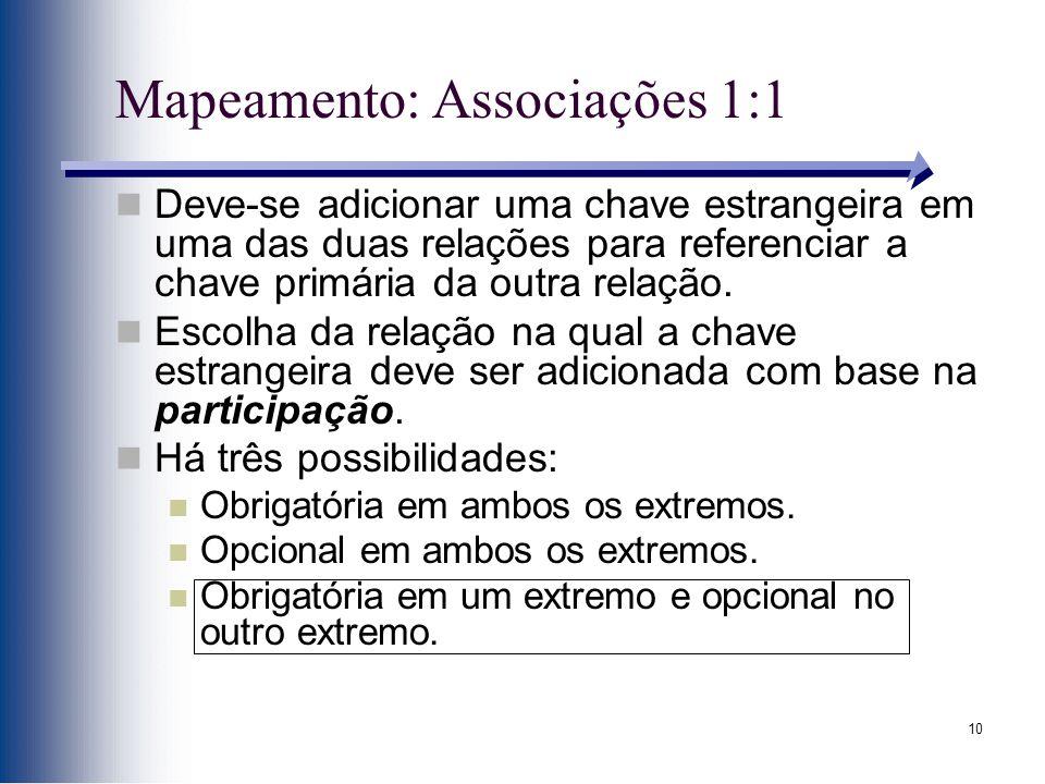 10 Mapeamento: Associações 1:1 Deve-se adicionar uma chave estrangeira em uma das duas relações para referenciar a chave primária da outra relação. Es