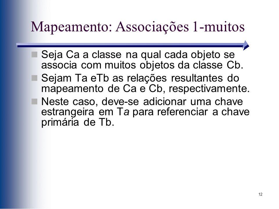 12 Mapeamento: Associações 1-muitos Seja Ca a classe na qual cada objeto se associa com muitos objetos da classe Cb. Sejam Ta eTb as relações resultan