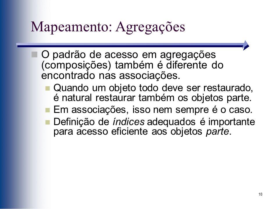 18 Mapeamento: Agregações O padrão de acesso em agregações (composições) também é diferente do encontrado nas associações. Quando um objeto todo deve