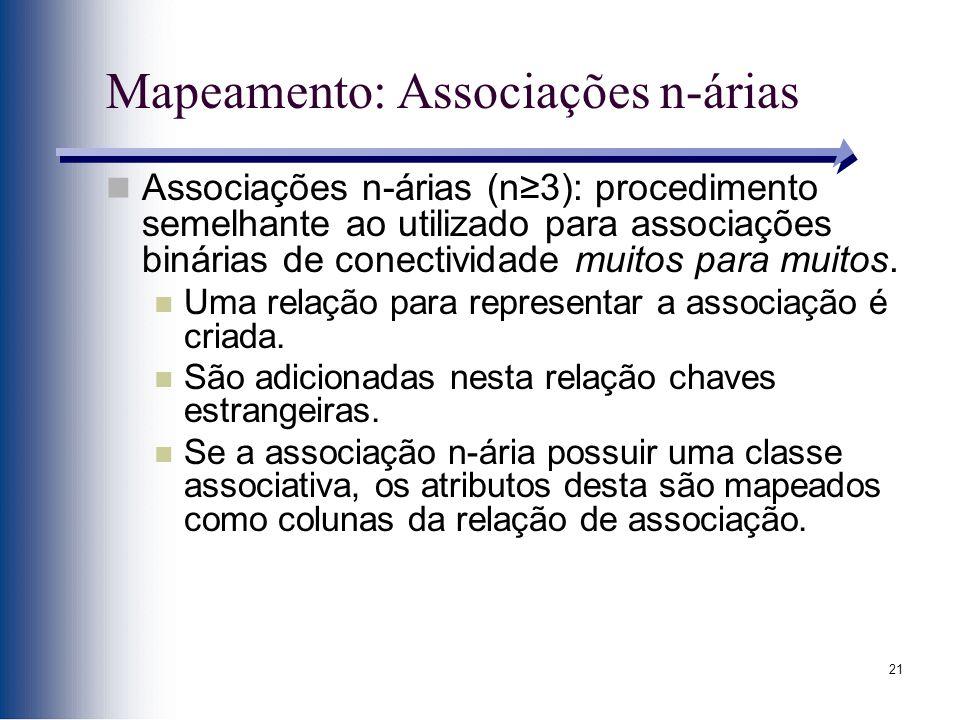 21 Mapeamento: Associações n-árias Associações n-árias (n3): procedimento semelhante ao utilizado para associações binárias de conectividade muitos pa