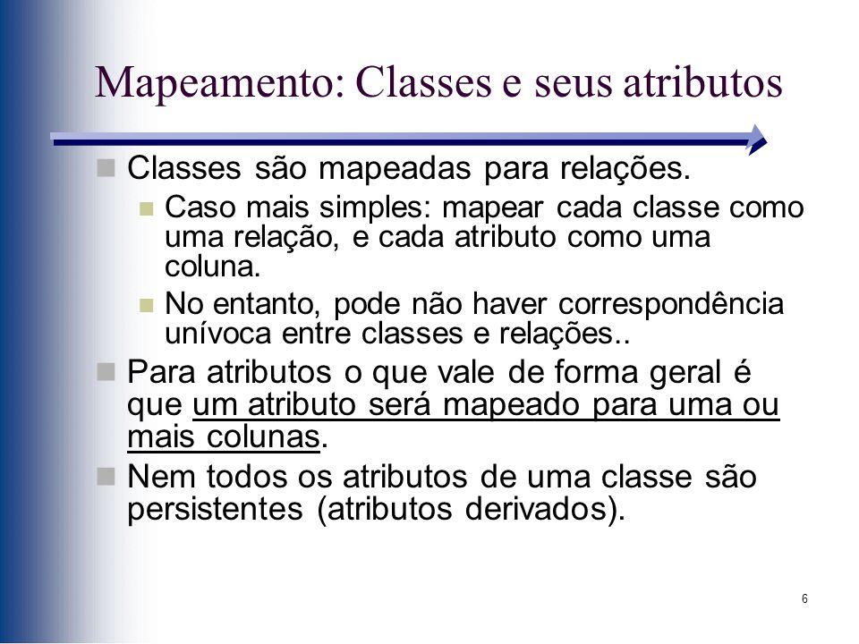 6 Mapeamento: Classes e seus atributos Classes são mapeadas para relações. Caso mais simples: mapear cada classe como uma relação, e cada atributo com