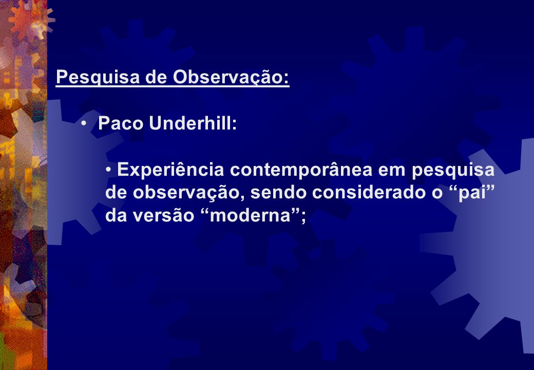 Pesquisa de Observação: Paco Underhill: Experiência contemporânea em pesquisa de observação, sendo considerado o pai da versão moderna;