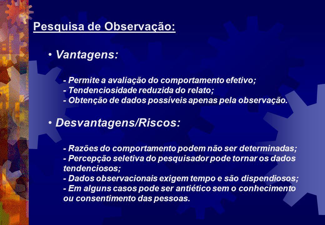 Pesquisa de Observação: Vantagens: - Permite a avaliação do comportamento efetivo; - Tendenciosidade reduzida do relato; - Obtenção de dados possíveis