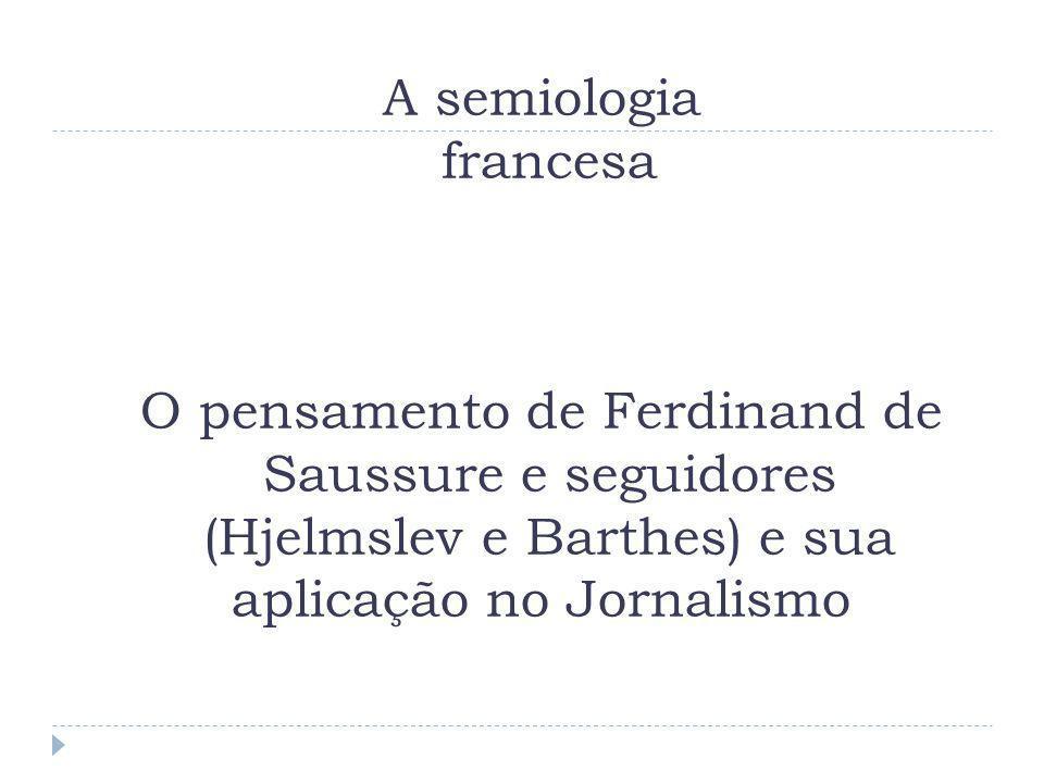 A semiologia francesa O pensamento de Ferdinand de Saussure e seguidores (Hjelmslev e Barthes) e sua aplicação no Jornalismo