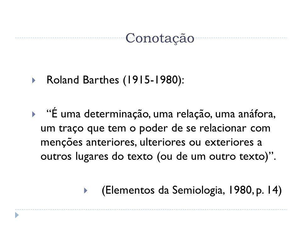Conotação Roland Barthes (1915-1980): É uma determinação, uma relação, uma anáfora, um traço que tem o poder de se relacionar com menções anteriores,